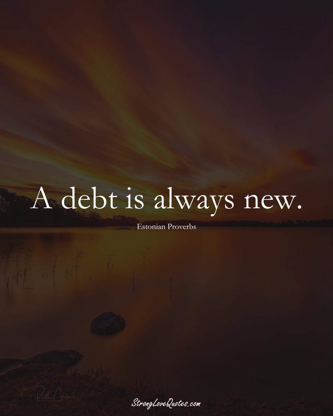 A debt is always new. (Estonian Sayings);  #EuropeanSayings