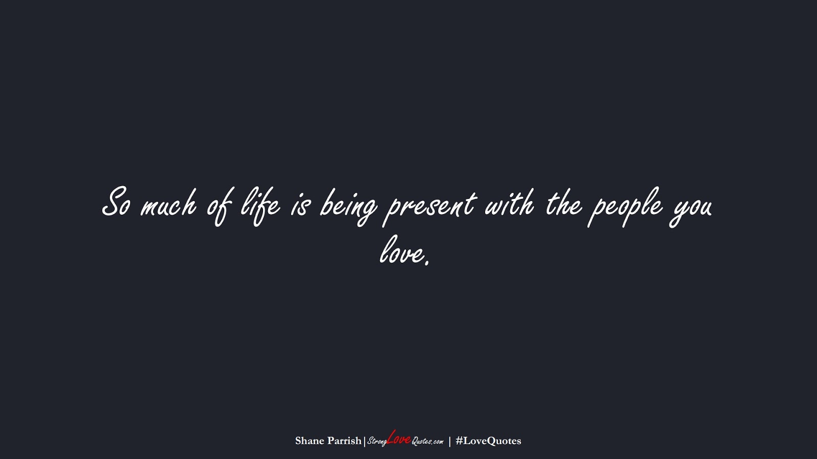 So much of life is being present with the people you love. (Shane Parrish);  #LoveQuotes