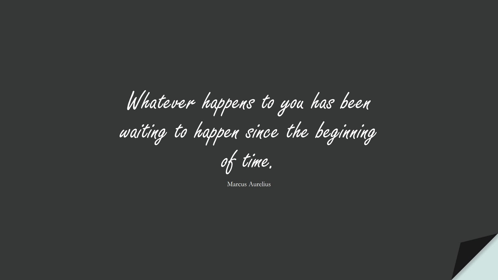 Whatever happens to you has been waiting to happen since the beginning of time. (Marcus Aurelius);  #MarcusAureliusQuotes