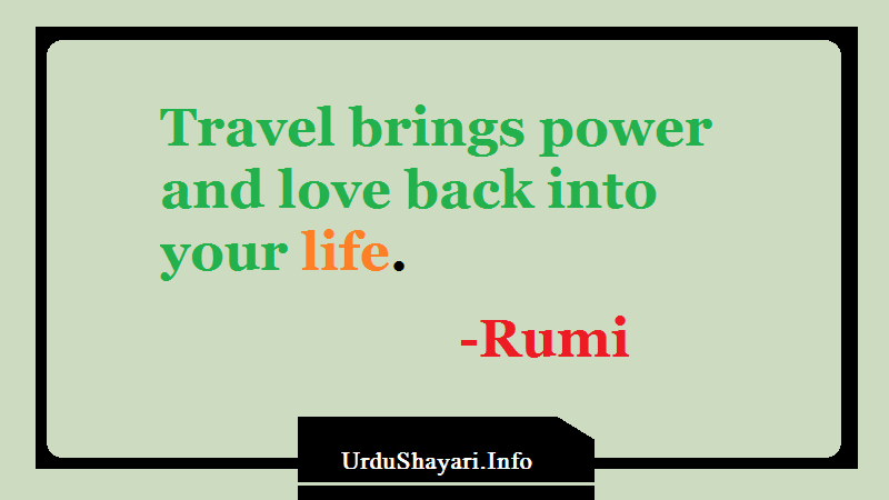 Quotes on Life, Rumi on Traveling -Travel brings power and love back into your life