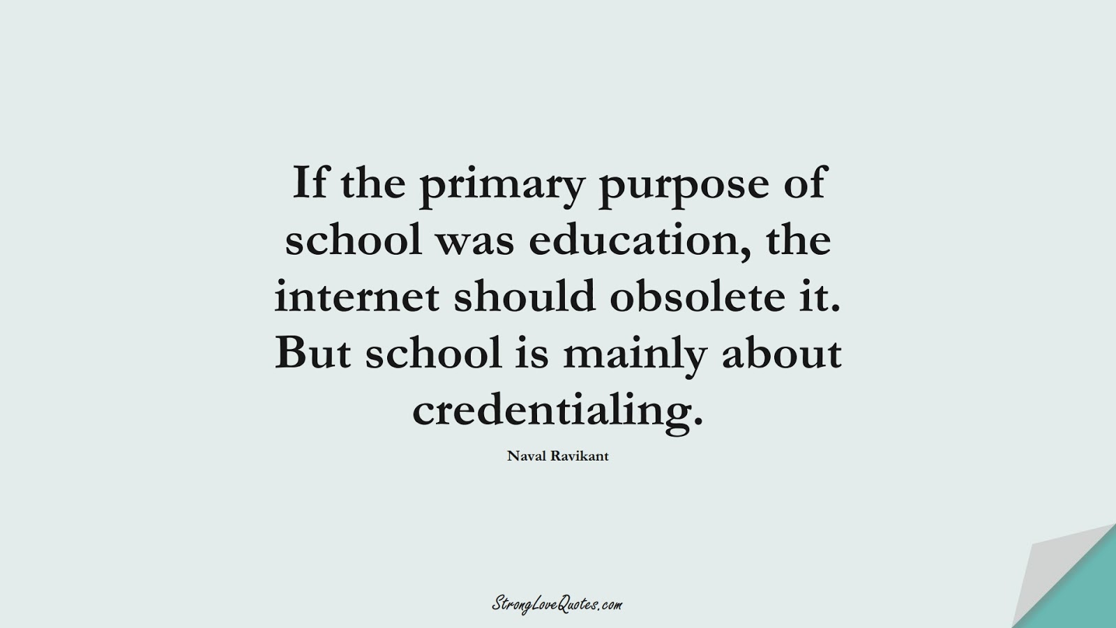 If the primary purpose of school was education, the internet should obsolete it. But school is mainly about credentialing. (Naval Ravikant);  #EducationQuotes