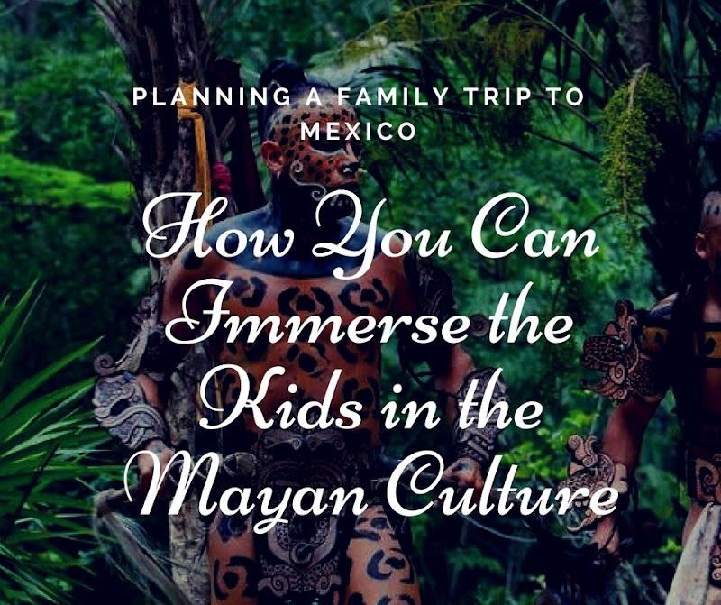 Planning a Family Trip to Mexico – How You Can Immerse the Kids in the Mayan Culture