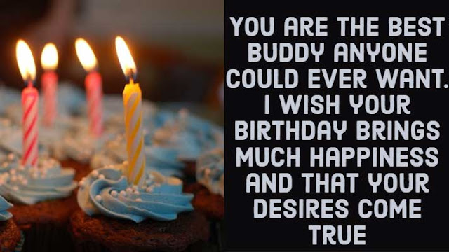 You are the best buddy anyone could ever want. I wish your birthday brings much happiness and that your desires come true.