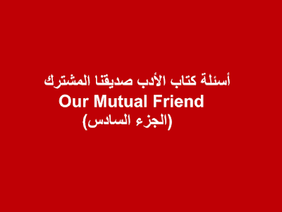 أسئلة كتاب الأدب صديقنا المشترك Our Mutual Friend