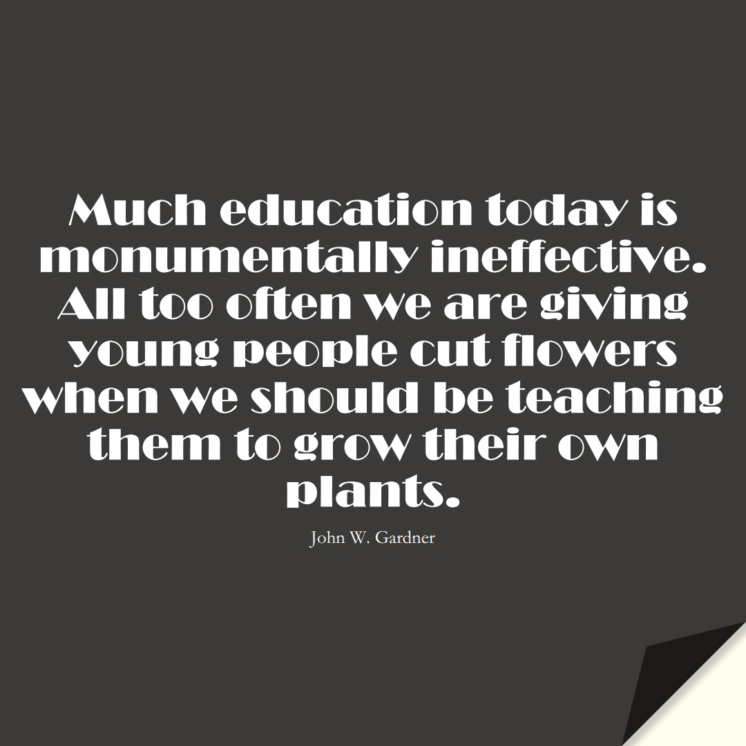 Much education today is monumentally ineffective. All too often we are giving young people cut flowers when we should be teaching them to grow their own plants. (John W. Gardner);  #EducationQuotes