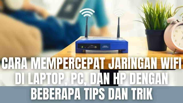 Cara Mempercepat Jaringan WiFi Di Laptop, PC, Dan HP Dengan Beberapa Tips dan Trik Dalam mempercepat jeringan WiFi di laptop bisa menggunakan beberapa tips dan trik sebagai berikut :  Pilih Tempat Dengan Sinyal WiFi Yang Kuat Hal ini sangat penting dilakukan untuk meningkat kecepatan sinyal WiFi yang sampai kepada laptop. Sebab apabila Router yang menghasilkan sinyal WiFi terhalang oleh tembok atau besi maka kekuatan sinyal akan berkurang sehingga kecepatan internet pada laptop akan terganggu. Apabila sering menggunakan wifi di rumah sangat disarankan untuk menambahkan alat seperti repeater yang berguna untuk menangkap sinyal WiFi dan memancarkannya kembali.    Menggunakan Router Yang Berkualitas Hal perlu diperhatikan juga adalah penggunaan router sebagai penghubung antara internet dengan perangkat yang digunakan. Apabila masih menggunakan router seri lama maka secara otomatis pembagian sinyal internet yang terjadi di router menuju ke perangkat akan terjadi sebuah hambatan, hal ini dipengaruhi kecepatan prosesor yang ada pada router. Sangat disarankan untuk selalu memperhatikan teknologi terbaru mengenai router, seperti yang sudah ada saat ini jenis Router WiFi 5 dan WiFi 6 akan sangat membantu untuk memberikan kekuatan sinyal WiFi yang lebih optimal.    Kecepatan Internet Apabila router sudah baru dan memiliki teknologi terbaru juga, namun masih tetap mengalami masalah lambatnya internet pada laptop. Maka sangat disarankan untuk menghubungi penyedia layanan internet yang digunakan. Serta apabila ingin kecepatan internet yang lebih baik lagi bisa berkonsultasi langsung kepada penyedia layanan internet terkait kecepatan Mbps dan harga yang ditawarkan.    Selalu Cek Posisi Antena Router Sinyal WiFi yang bagus berasal dari antena router yang selalu dalam keadaan berdiri. Maka dari itu selalu cek router apakah antena masih tetap berdiri atau tidak. Sebab apabila posisi antena tidak berdiri maka proses pengiriman sinyal WiFi melalui antena akan terhambat. Sehingga lamba