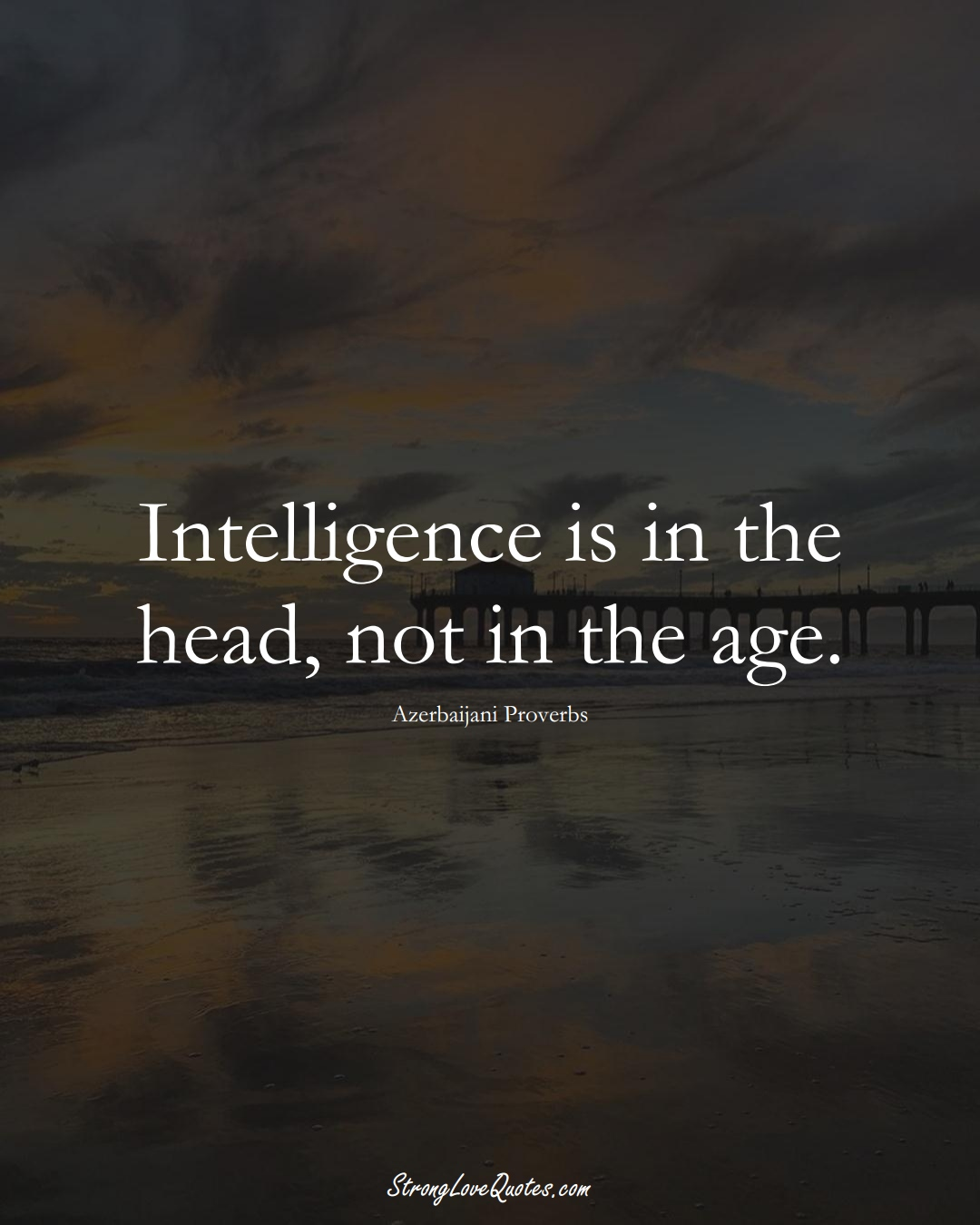 Intelligence is in the head, not in the age. (Azerbaijani Sayings);  #AsianSayings