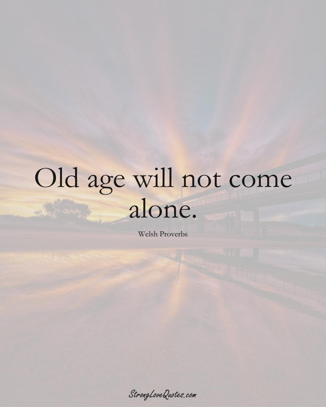 Old age will not come alone. (Welsh Sayings);  #EuropeanSayings