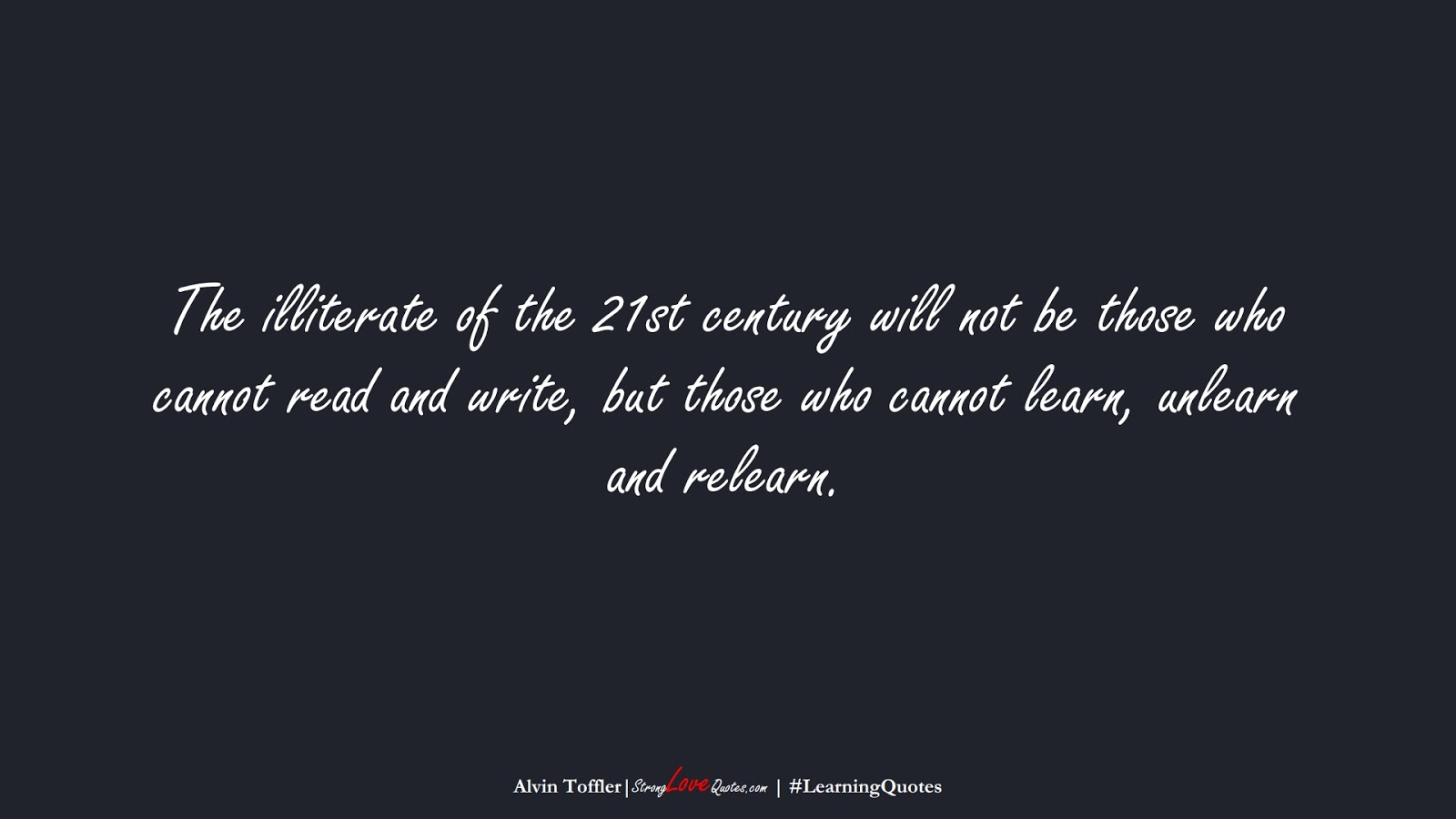 The illiterate of the 21st century will not be those who cannot read and write, but those who cannot learn, unlearn and relearn. (Alvin Toffler);  #LearningQuotes