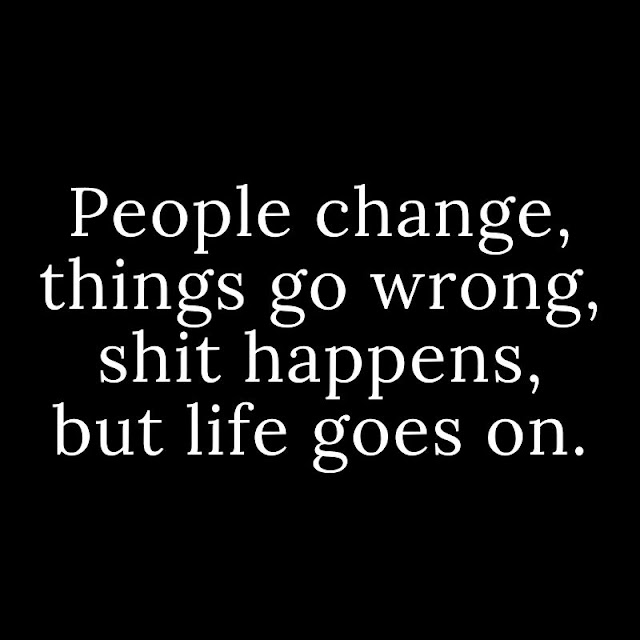 People change, things go wrong, shit happens, but life goes on.