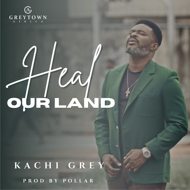 Audio + Video: Kachi Grey - Heal Our Land | @iamkachigrey