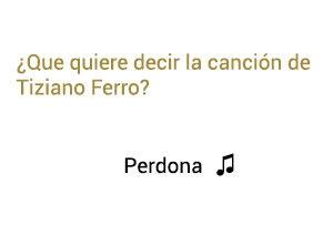 Significado de la canción Perdona Tiziano Ferro.