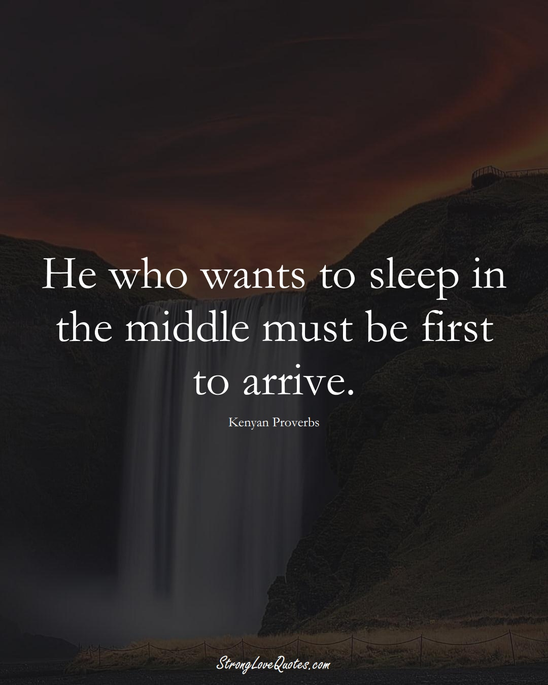 He who wants to sleep in the middle must be first to arrive. (Kenyan Sayings);  #AfricanSayings