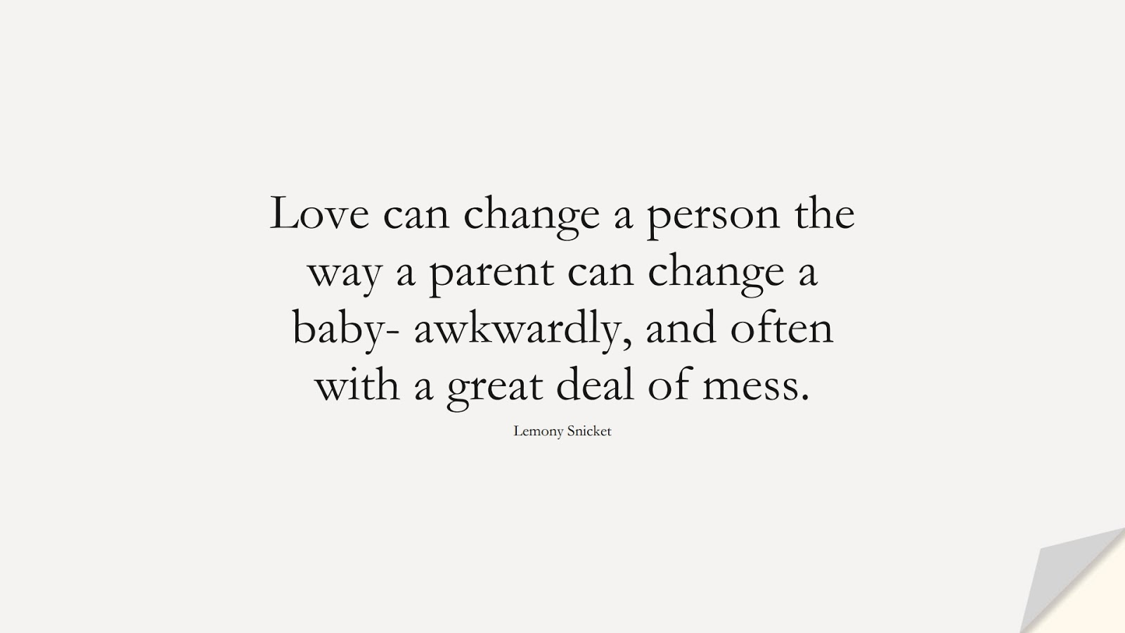 Love can change a person the way a parent can change a baby- awkwardly, and often with a great deal of mess. (Lemony Snicket);  #ChangeQuotes