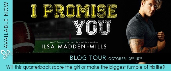 I Promise You by Ilsa Madden-Mills. Will this quarterback score the girl or make the biggest fumble of his life?