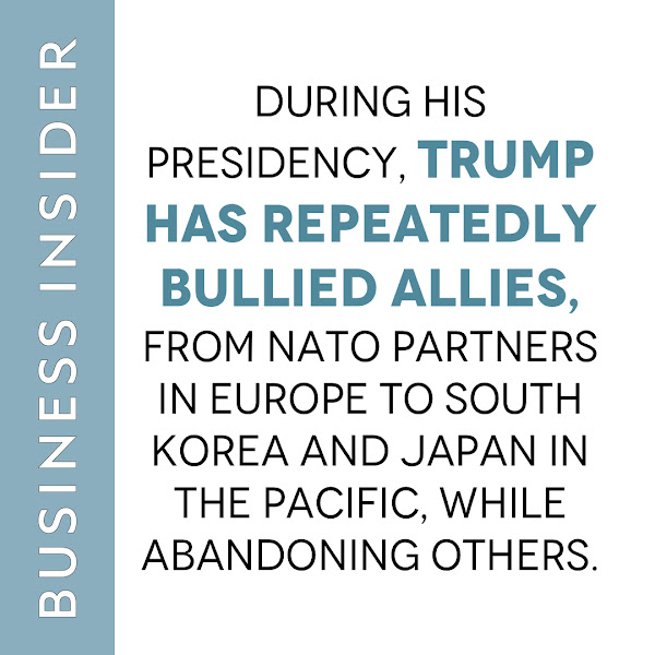 During his presidency, Trump has repeatedly bullied allies, from NATO partners in Europe to South Korea and Japan in the Pacific, while abandoning others. — Ryan Pickrell, Senior Pentagon Reporter, Business Insider