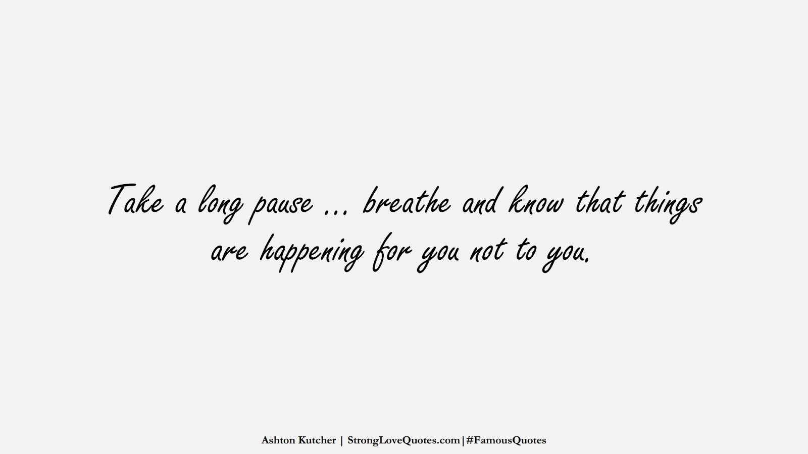 Take a long pause … breathe and know that things are happening for you not to you. (Ashton Kutcher);  #FamousQuotes