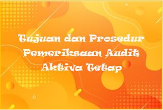 Tujuan dan Prosedur Pemeriksaan Audit Aktiva Tetap