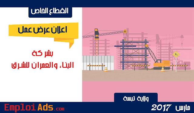 اعلان عروض عرض عمل بشركة البناء والعمران للشرق ولاية تبسة مارس 2017