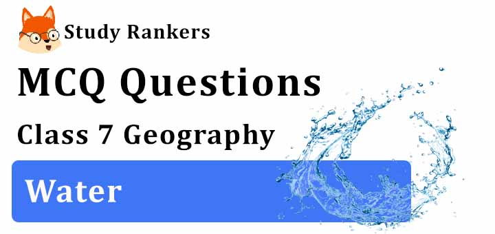 MCQ Questions for Class 7 Geography: Ch 5 Water