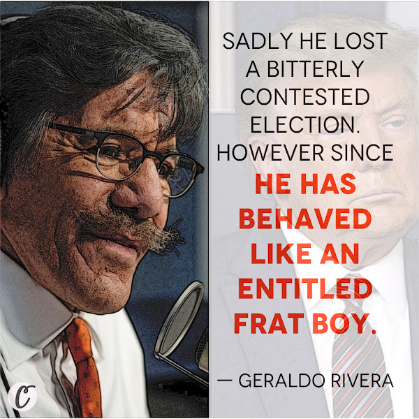 Sadly he lost a bitterly contested election. However since he has behaved like an entitled frat boy. — Geraldo Rivera, Fox News correspondent-at-large