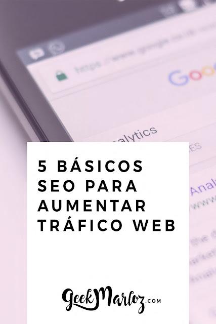 GeekMarloz l SEO Tips: Los 5 básicos del SEO para aumentar tráfico web