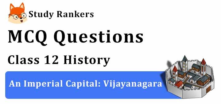 MCQ Questions for Class 12 History: Ch 7 An Imperial Capital: Vijayanagara