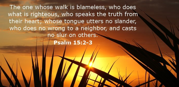 The one whose walk is blameless, who does what is righteous, who speaks the truth from their heart; whose tongue utters no slander, who does no wrong to a neighbor, and casts no slur on others.