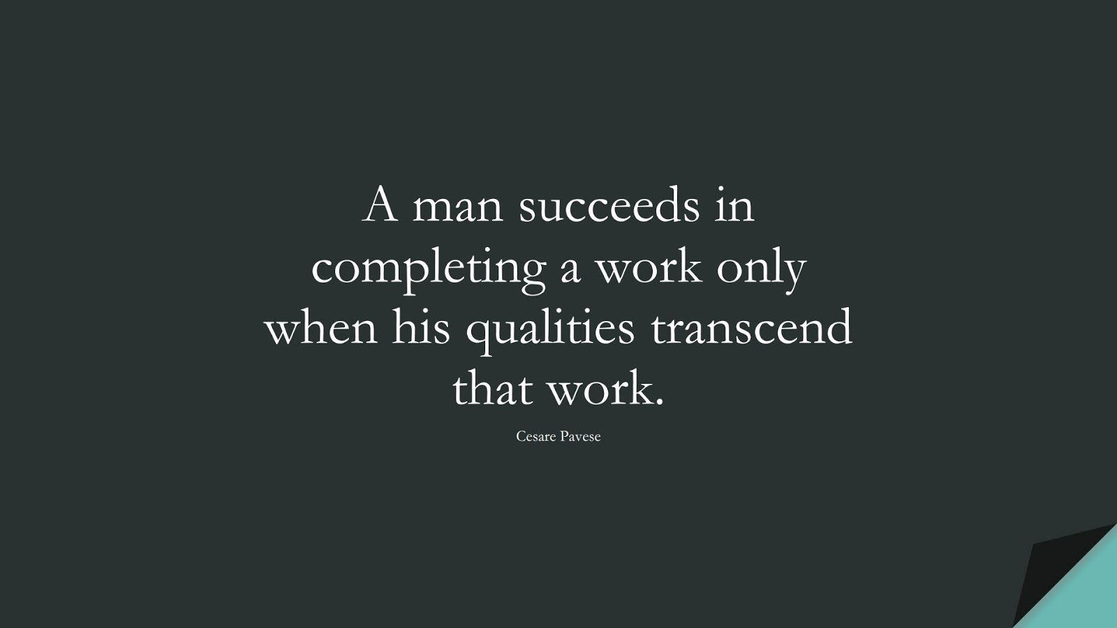 A man succeeds in completing a work only when his qualities transcend that work. (Cesare Pavese);  #PositiveQuotes