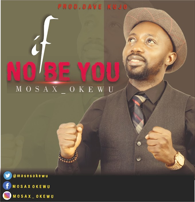 MUSIC: Mosax Okewu - If No Be You (Prod. Dave Kujo)