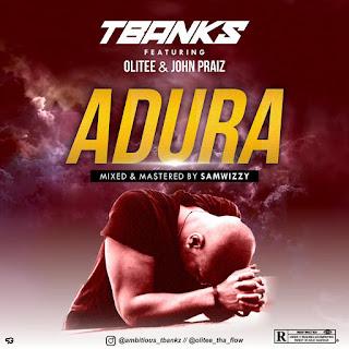 MUSIC: TBankz Ft.Olitee & John Praiz – Adura
