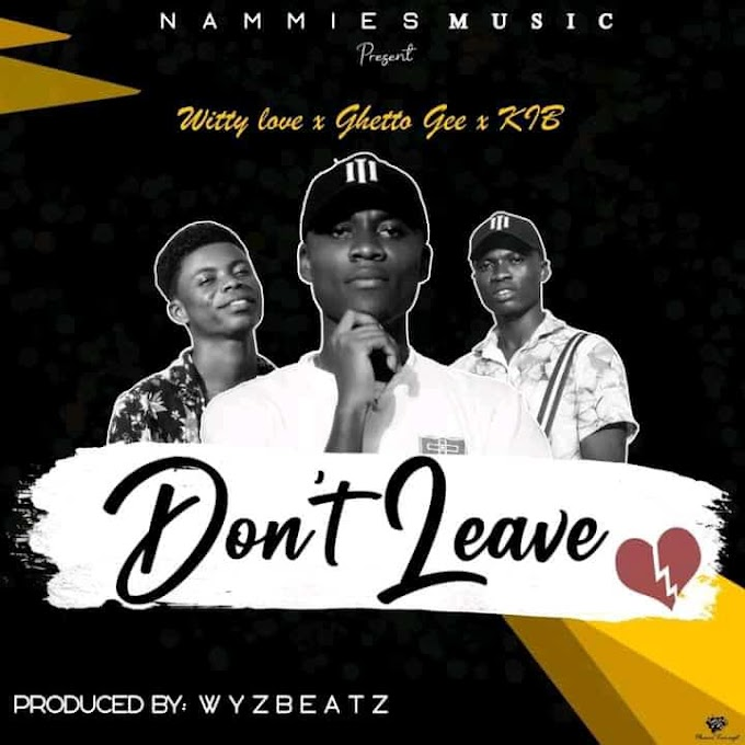 K IB - Don't Leave ft. Witty Love & Ghetto Gee (Prod. By WyzBeatz)-Vodafonesongs.com