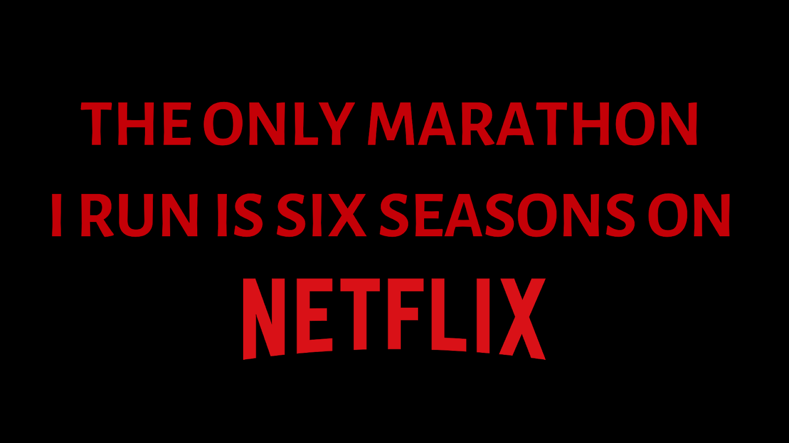 the only marathon i run is six seasons on netflix