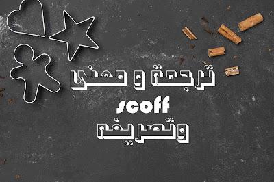 ترجمة و معنى scoff وتصريفه