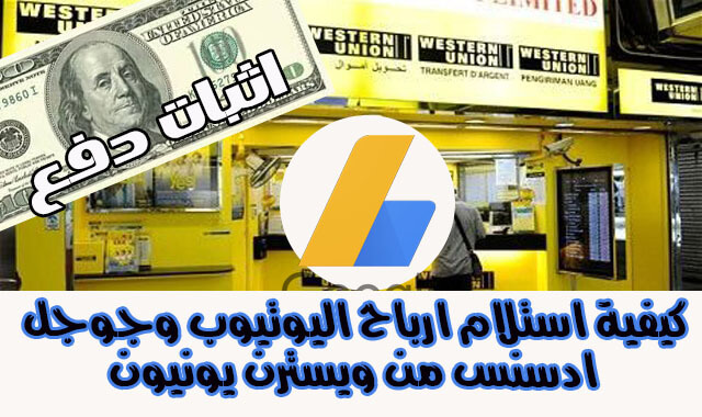 كيفية استلام ارباح اليوتيوب وجوجل ادسنس من ويسترن يونيون من داخل مصر ( اثبات الدفع )