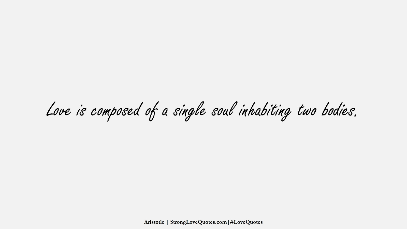 Love is composed of a single soul inhabiting two bodies. (Aristotle);  #LoveQuotes