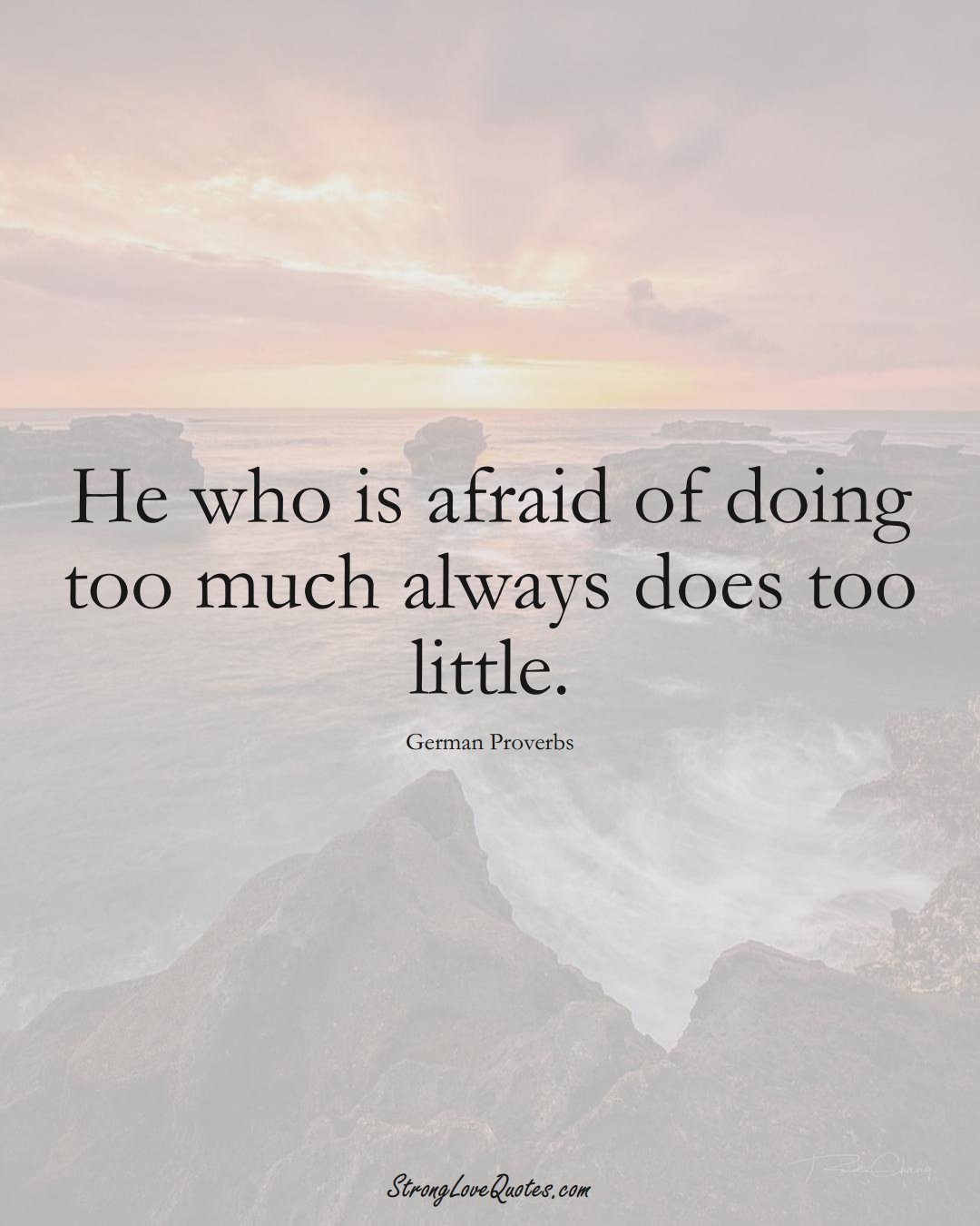 He who is afraid of doing too much always does too little. (German Sayings);  #EuropeanSayings
