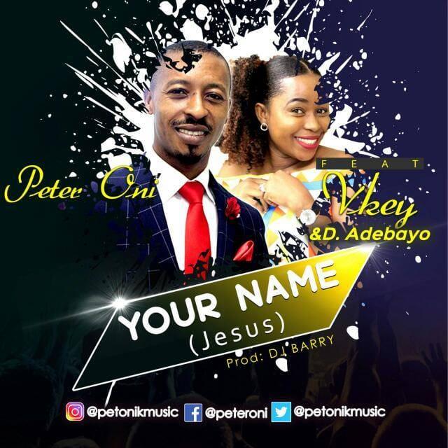 New Music: YOUR NAME by Peter Oni featuring Vkey & Pastor D.Adebayo [@petonikmusic]