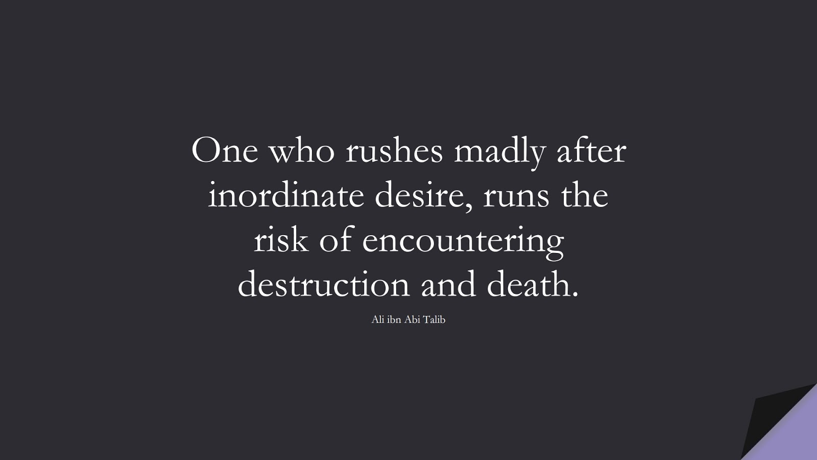 One who rushes madly after inordinate desire, runs the risk of encountering destruction and death. (Ali ibn Abi Talib);  #AliQuotes