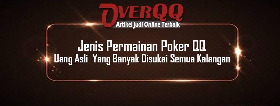 Jenis Permainan Poker QQ Uang Asli Yang Banyak Disukai Semua Kalangan