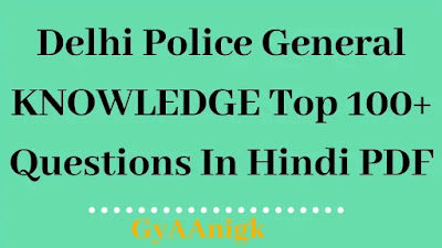 Delhi Police top 100+ General knowledge Questions In Hindi pdf - GyAAnigk