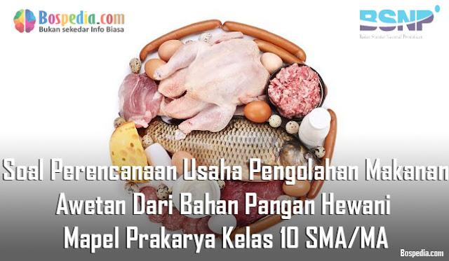 Soal Perencanaan Usaha Pengolahan Makanan Awetan Dari Bahan Pangan Hewani Mapel Prakarya Kelas 10 SMA/MA
