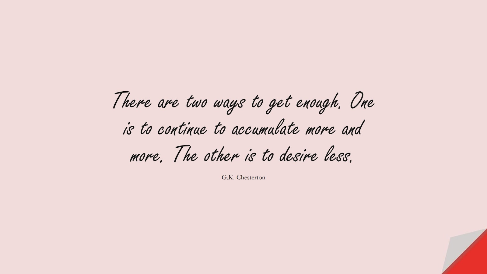There are two ways to get enough. One is to continue to accumulate more and more. The other is to desire less. (G.K. Chesterton);  #HappinessQuotes