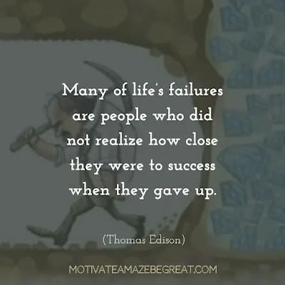 "Never Quit Quotes: ""Many of life's failures are people who did not realize how close they were to success when they gave up."" – Thomas Edison"
