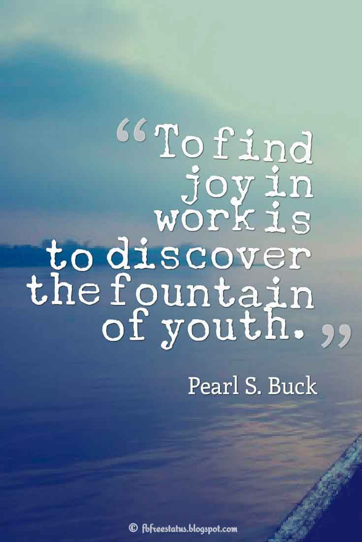 To find joy in work is to discover the fountain of youth. ― Pearl S. Buck