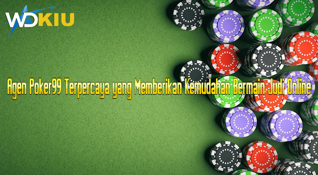 Agen Poker99 Terpercaya yang Memberikan Kemudahan Bermain Judi Online