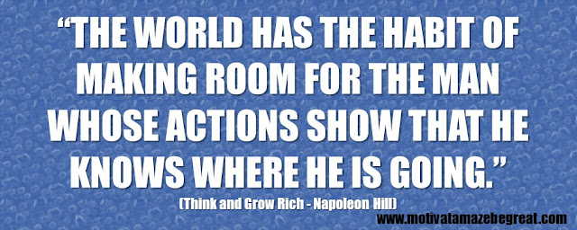"56 Best Think And Grow Rich Quotes by Napoleon Hill: ""The world has the habit of making room for the man whose actions show that he knows where he is going."""