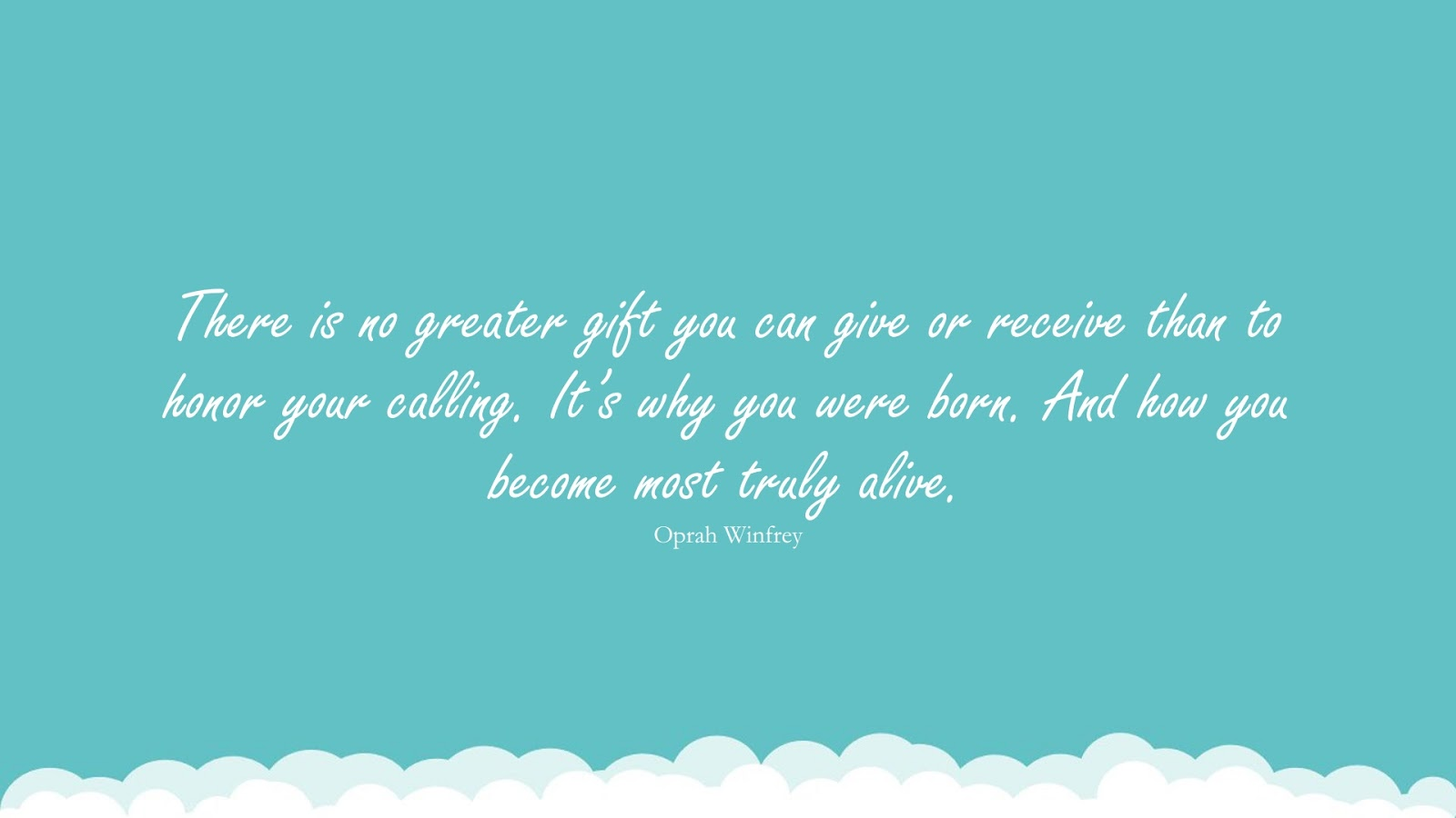 There is no greater gift you can give or receive than to honor your calling. It's why you were born. And how you become most truly alive. (Oprah Winfrey);  #InspirationalQuotes