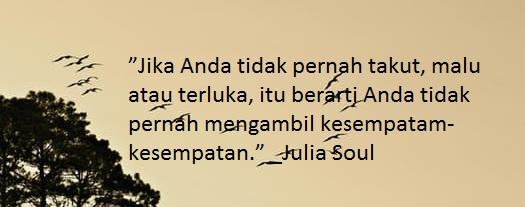 """""""Jika Anda tidak pernah takut, malu atau terluka, itu berarti Anda tidak pernah mengambil kesempatam-kesempatan."""" _Julia Soul"""