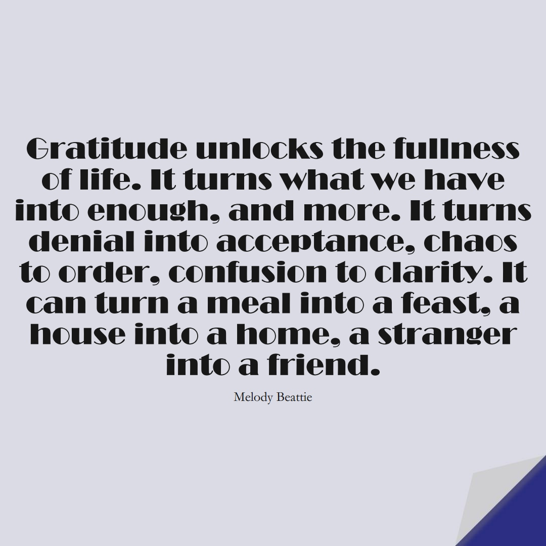 Gratitude unlocks the fullness of life. It turns what we have into enough, and more. It turns denial into acceptance, chaos to order, confusion to clarity. It can turn a meal into a feast, a house into a home, a stranger into a friend. (Melody Beattie);  #FamilyQuotes